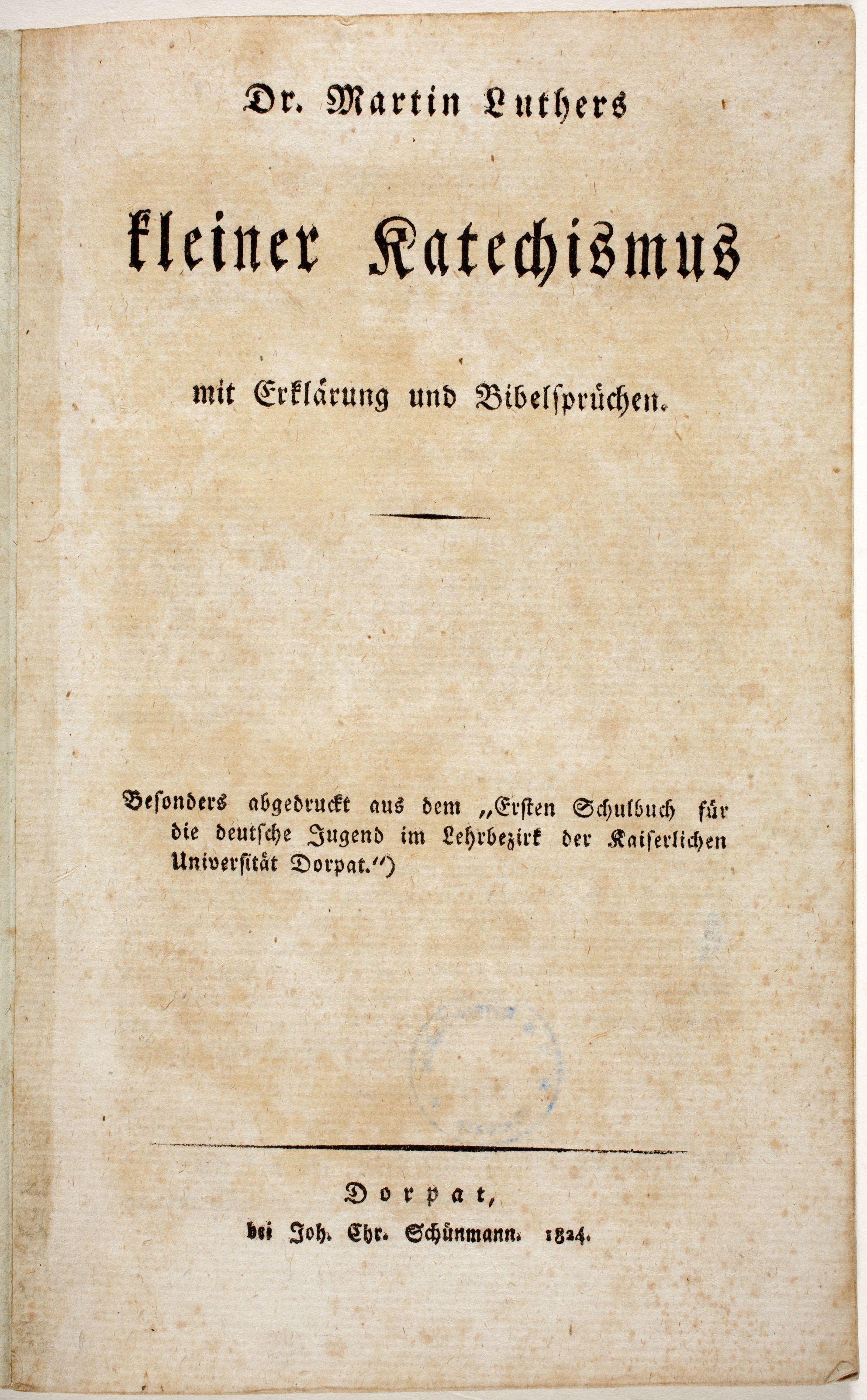 Dr. Martin Luthers kleiner Katechismus: mit Erklärung und Bibelsprüchen, Dorpat: Schünmann, 1824
